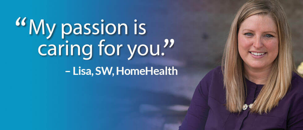 'My passion is caring for you.' — Lisa, SW, HomeHealth