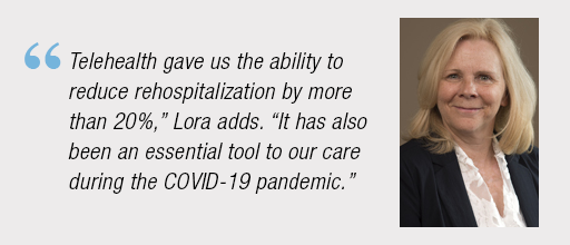 """""""Telehealth gave us the ability to reduce re-hospitalization by more than 20%,"""" Lori adds. """"It has also been an essential tool to our care during the COVID-19 pandemic."""""""