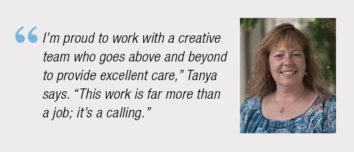 """""""I'm proud to work with a creative team who goes above and beyond to provide excellent care,"""" Tanya says. """"This work is far more than a job; it's a calling."""""""
